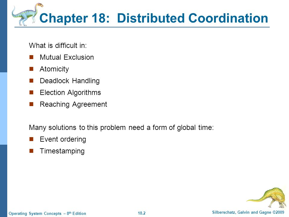 18.2 Silberschatz, Galvin and Gagne ©2009 Operating System Concepts – 8 th Edition Chapter 18: Distributed Coordination What is difficult in: Mutual Exclusion Atomicity Deadlock Handling Election Algorithms Reaching Agreement Many solutions to this problem need a form of global time: Event ordering Timestamping