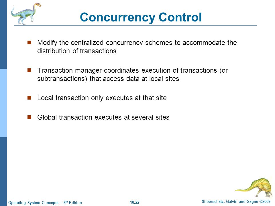 18.22 Silberschatz, Galvin and Gagne ©2009 Operating System Concepts – 8 th Edition Concurrency Control Modify the centralized concurrency schemes to accommodate the distribution of transactions Transaction manager coordinates execution of transactions (or subtransactions) that access data at local sites Local transaction only executes at that site Global transaction executes at several sites