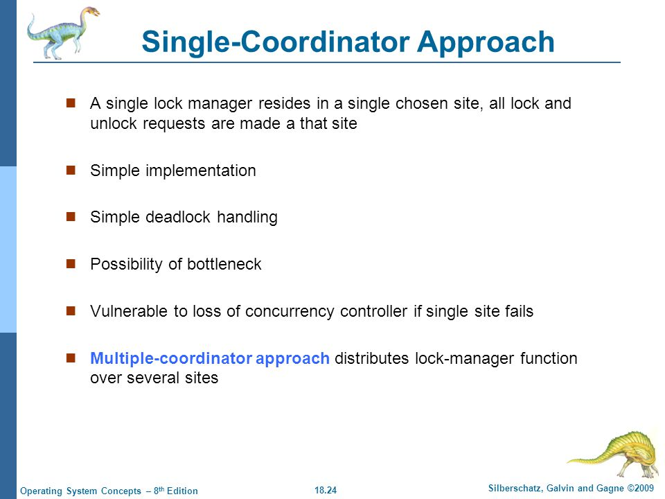 18.24 Silberschatz, Galvin and Gagne ©2009 Operating System Concepts – 8 th Edition Single-Coordinator Approach A single lock manager resides in a single chosen site, all lock and unlock requests are made a that site Simple implementation Simple deadlock handling Possibility of bottleneck Vulnerable to loss of concurrency controller if single site fails Multiple-coordinator approach distributes lock-manager function over several sites