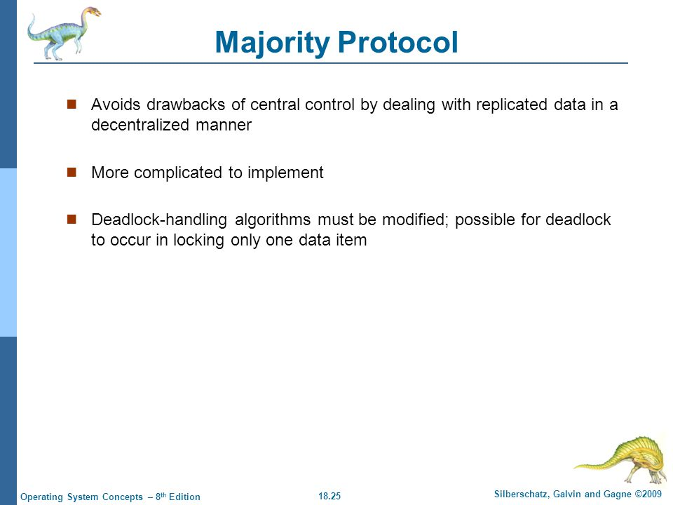 18.25 Silberschatz, Galvin and Gagne ©2009 Operating System Concepts – 8 th Edition Majority Protocol Avoids drawbacks of central control by dealing with replicated data in a decentralized manner More complicated to implement Deadlock-handling algorithms must be modified; possible for deadlock to occur in locking only one data item