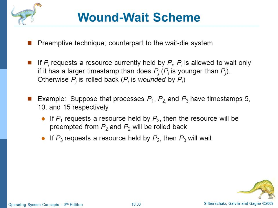 18.33 Silberschatz, Galvin and Gagne ©2009 Operating System Concepts – 8 th Edition Wound-Wait Scheme Preemptive technique; counterpart to the wait-die system If P i requests a resource currently held by P j, P i is allowed to wait only if it has a larger timestamp than does P j (P i is younger than P j ).