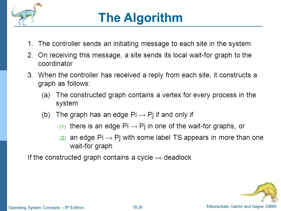 18.39 Silberschatz, Galvin and Gagne ©2009 Operating System Concepts – 8 th Edition The Algorithm 1.The controller sends an initiating message to each site in the system 2.On receiving this message, a site sends its local wait-for graph to the coordinator 3.When the controller has received a reply from each site, it constructs a graph as follows: (a)The constructed graph contains a vertex for every process in the system (b) The graph has an edge Pi  Pj if and only if (1) there is an edge Pi  Pj in one of the wait-for graphs, or (2) an edge Pi  Pj with some label TS appears in more than one wait-for graph If the constructed graph contains a cycle  deadlock