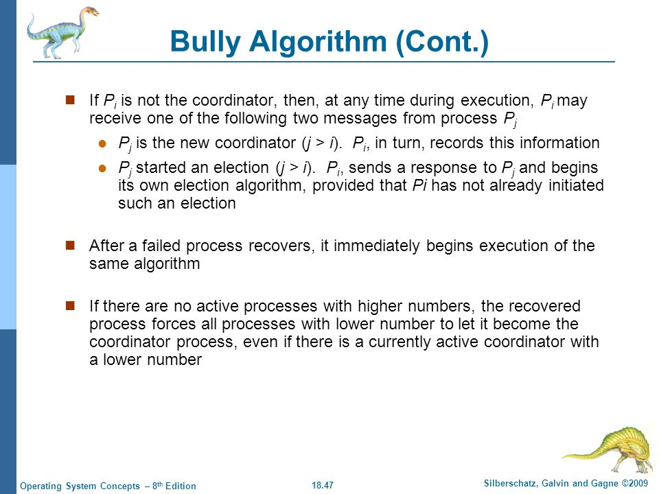 18.47 Silberschatz, Galvin and Gagne ©2009 Operating System Concepts – 8 th Edition Bully Algorithm (Cont.) If P i is not the coordinator, then, at any time during execution, P i may receive one of the following two messages from process P j P j is the new coordinator (j > i).