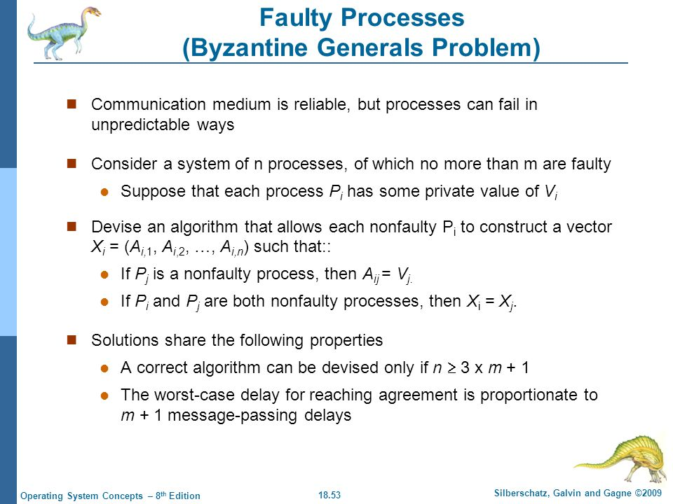 18.53 Silberschatz, Galvin and Gagne ©2009 Operating System Concepts – 8 th Edition Faulty Processes (Byzantine Generals Problem) Communication medium is reliable, but processes can fail in unpredictable ways Consider a system of n processes, of which no more than m are faulty Suppose that each process P i has some private value of V i Devise an algorithm that allows each nonfaulty P i to construct a vector X i = (A i,1, A i,2, …, A i,n ) such that:: If P j is a nonfaulty process, then A ij = V j.