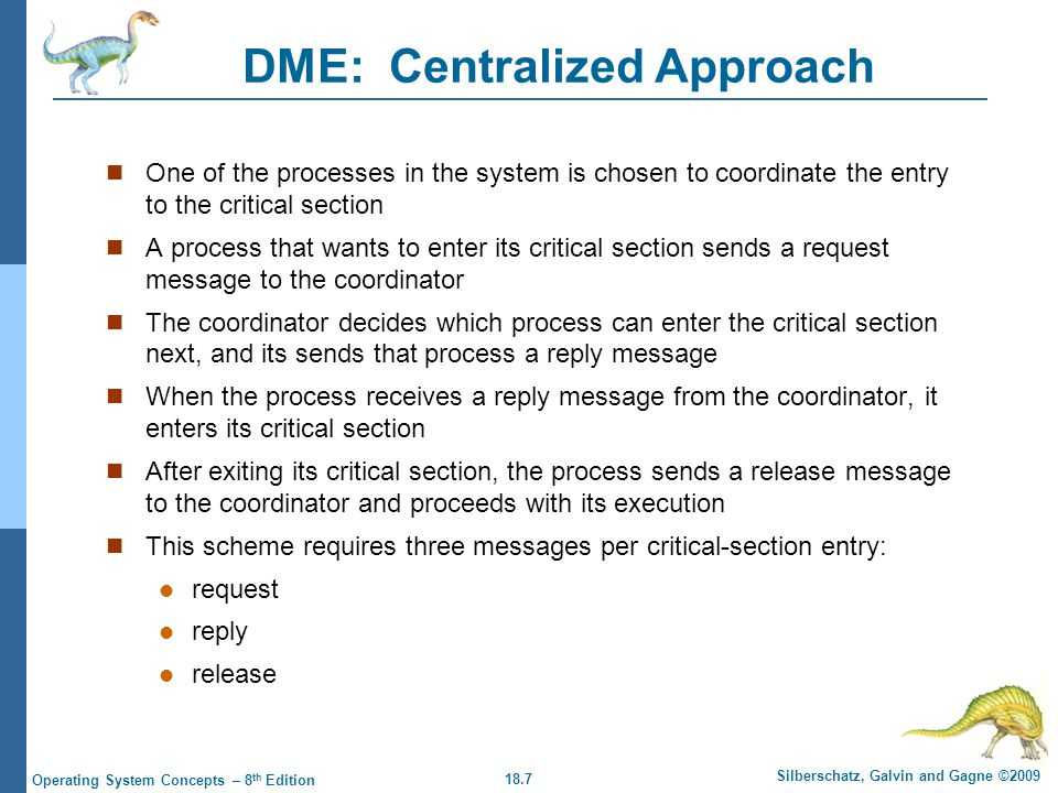 18.7 Silberschatz, Galvin and Gagne ©2009 Operating System Concepts – 8 th Edition DME: Centralized Approach One of the processes in the system is chosen to coordinate the entry to the critical section A process that wants to enter its critical section sends a request message to the coordinator The coordinator decides which process can enter the critical section next, and its sends that process a reply message When the process receives a reply message from the coordinator, it enters its critical section After exiting its critical section, the process sends a release message to the coordinator and proceeds with its execution This scheme requires three messages per critical-section entry: request reply release