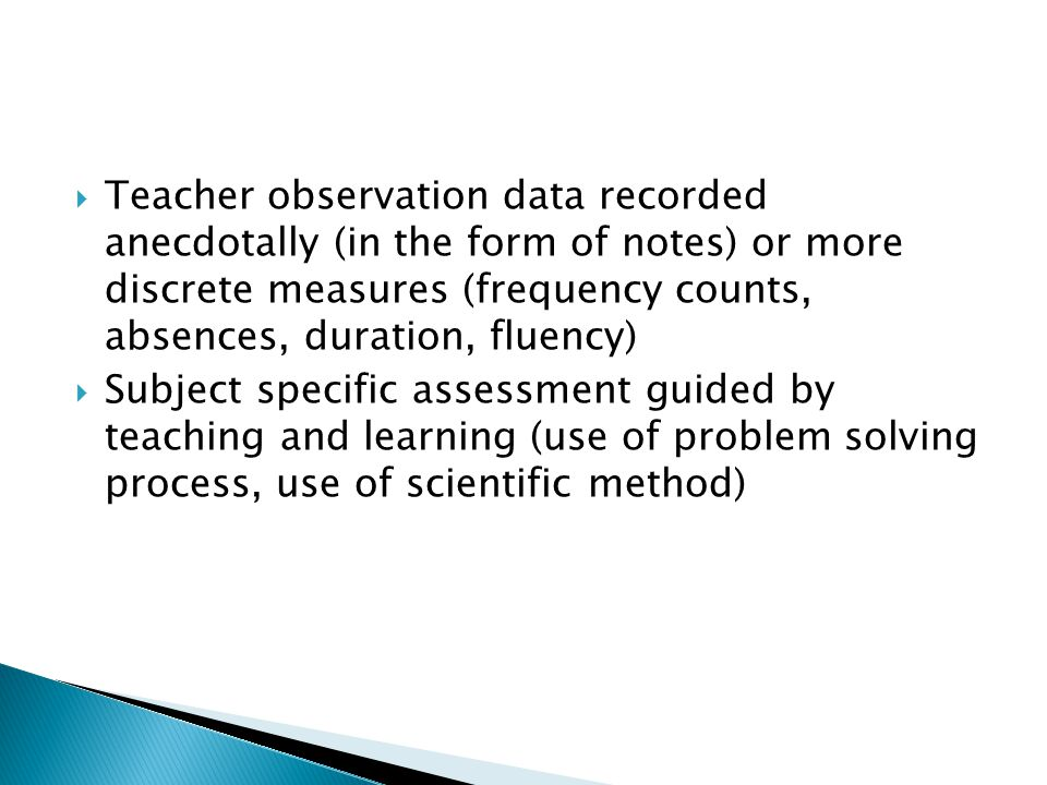  Teacher observation data recorded anecdotally (in the form of notes) or more discrete measures (frequency counts, absences, duration, fluency)  Sub