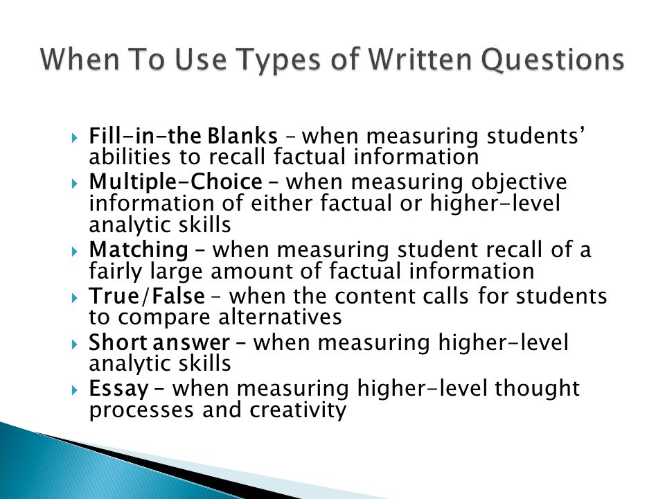 Fill-in-the Blanks – when measuring students' abilities to recall factual information  Multiple-Choice – when measuring objective information of either factual or higher-level analytic skills  Matching – when measuring student recall of a fairly large amount of factual information  True/False – when the content calls for students to compare alternatives  Short answer – when measuring higher-level analytic skills  Essay – when measuring higher-level thought processes and creativity
