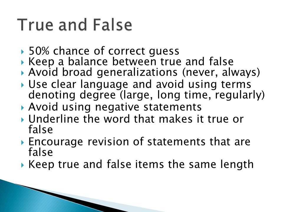  50% chance of correct guess  Keep a balance between true and false  Avoid broad generalizations (never, always)  Use clear language and avoid using terms denoting degree (large, long time, regularly)  Avoid using negative statements  Underline the word that makes it true or false  Encourage revision of statements that are false  Keep true and false items the same length