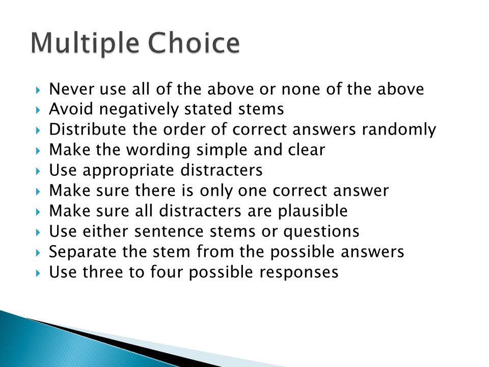  Never use all of the above or none of the above  Avoid negatively stated stems  Distribute the order of correct answers randomly  Make the wording simple and clear  Use appropriate distracters  Make sure there is only one correct answer  Make sure all distracters are plausible  Use either sentence stems or questions  Separate the stem from the possible answers  Use three to four possible responses