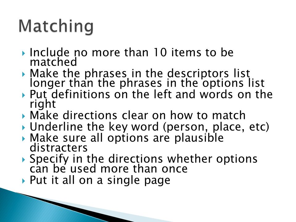 Include no more than 10 items to be matched  Make the phrases in the descriptors list longer than the phrases in the options list  Put definitions on the left and words on the right  Make directions clear on how to match  Underline the key word (person, place, etc)  Make sure all options are plausible distracters  Specify in the directions whether options can be used more than once  Put it all on a single page