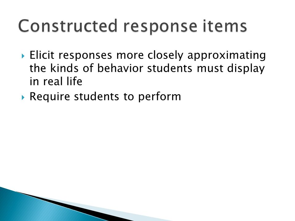  Elicit responses more closely approximating the kinds of behavior students must display in real life  Require students to perform