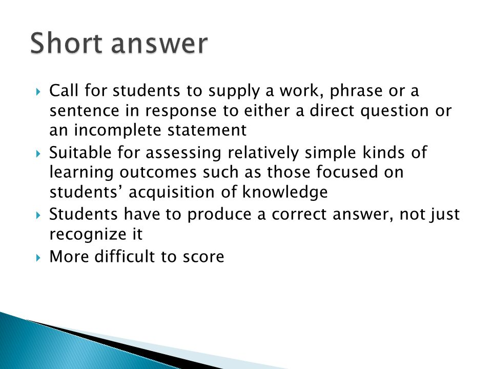  Call for students to supply a work, phrase or a sentence in response to either a direct question or an incomplete statement  Suitable for assessing relatively simple kinds of learning outcomes such as those focused on students' acquisition of knowledge  Students have to produce a correct answer, not just recognize it  More difficult to score
