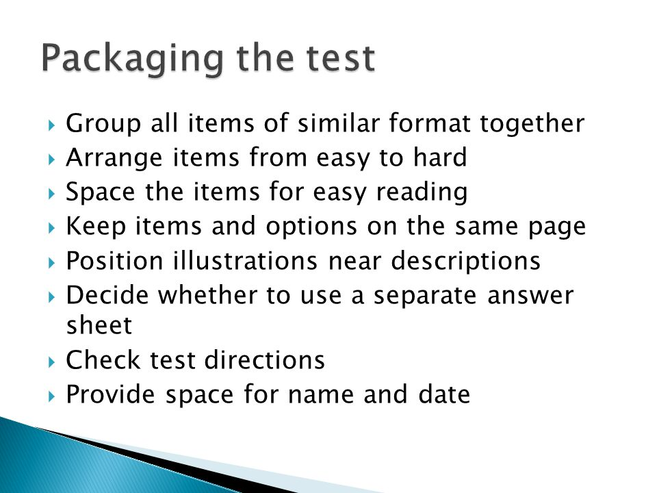  Group all items of similar format together  Arrange items from easy to hard  Space the items for easy reading  Keep items and options on the same page  Position illustrations near descriptions  Decide whether to use a separate answer sheet  Check test directions  Provide space for name and date