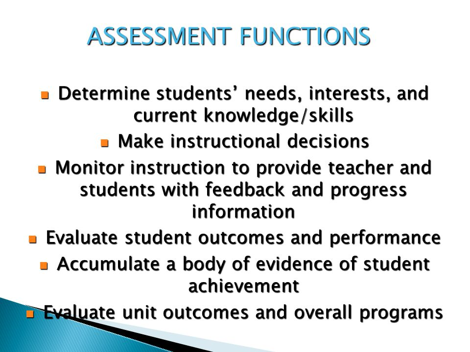 ASSESSMENT FUNCTIONS Determine students' needs, interests, and current knowledge/skills Determine students' needs, interests, and current knowledge/skills Make instructional decisions Make instructional decisions Monitor instruction to provide teacher and students with feedback and progress information Monitor instruction to provide teacher and students with feedback and progress information Evaluate student outcomes and performance Evaluate student outcomes and performance Accumulate a body of evidence of student achievement Accumulate a body of evidence of student achievement Evaluate unit outcomes and overall programs Evaluate unit outcomes and overall programs