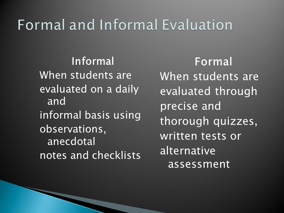 Informal When students are evaluated on a daily and informal basis using observations, anecdotal notes and checklists Formal When students are evaluated through precise and thorough quizzes, written tests or alternative assessment