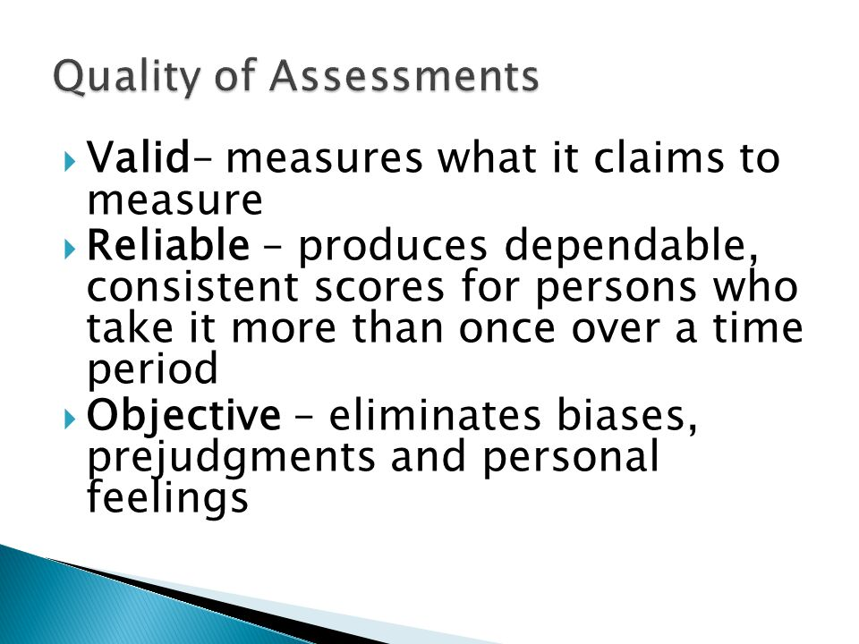  Valid– measures what it claims to measure  Reliable – produces dependable, consistent scores for persons who take it more than once over a time period  Objective – eliminates biases, prejudgments and personal feelings