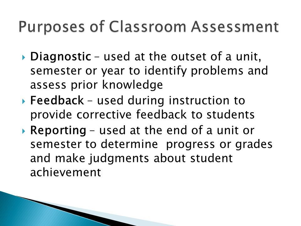  Diagnostic – used at the outset of a unit, semester or year to identify problems and assess prior knowledge  Feedback – used during instruction to provide corrective feedback to students  Reporting – used at the end of a unit or semester to determine progress or grades and make judgments about student achievement