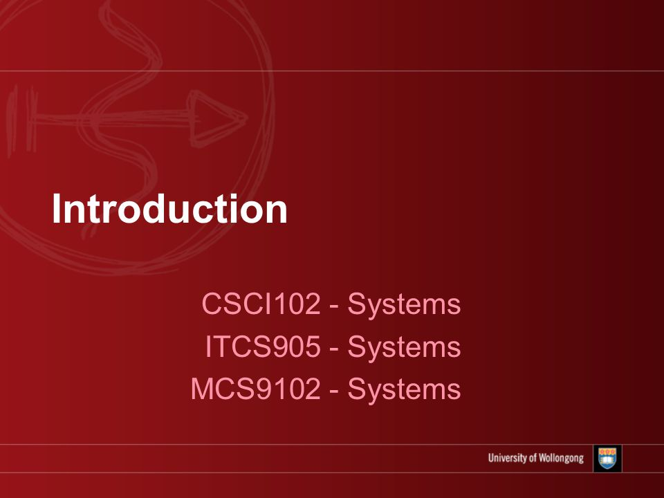 Introduction CSCI102 - Systems ITCS905 - Systems MCS9102 - Systems