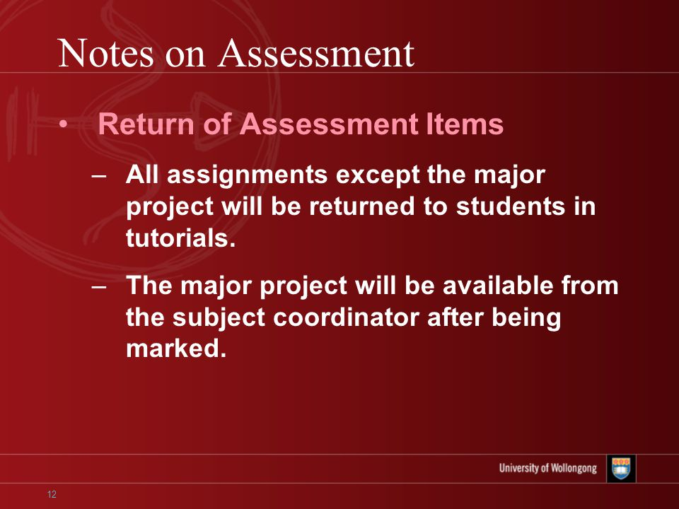 12 Notes on Assessment Return of Assessment Items –All assignments except the major project will be returned to students in tutorials.