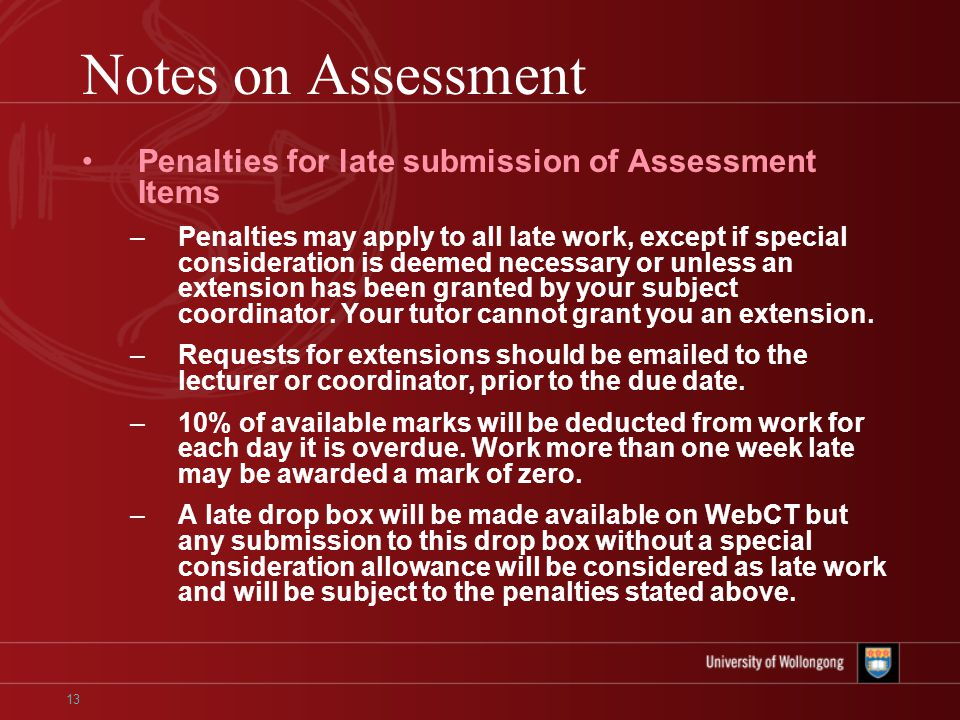13 Notes on Assessment Penalties for late submission of Assessment Items –Penalties may apply to all late work, except if special consideration is deemed necessary or unless an extension has been granted by your subject coordinator.