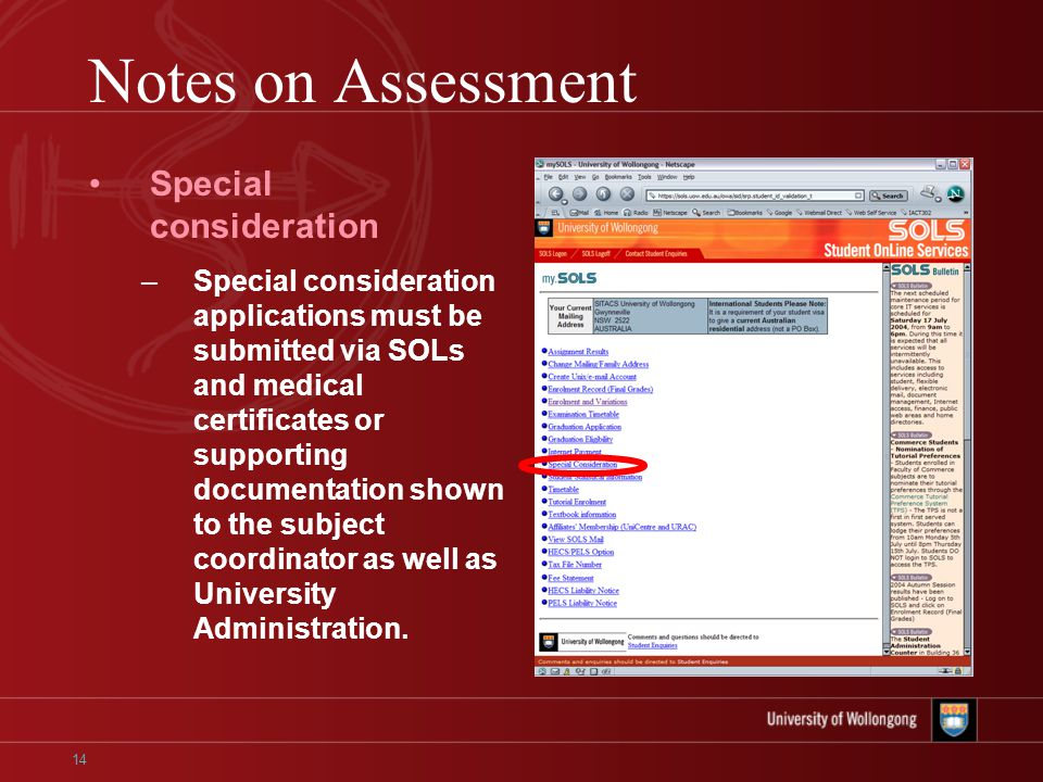 14 Notes on Assessment Special consideration –Special consideration applications must be submitted via SOLs and medical certificates or supporting documentation shown to the subject coordinator as well as University Administration.