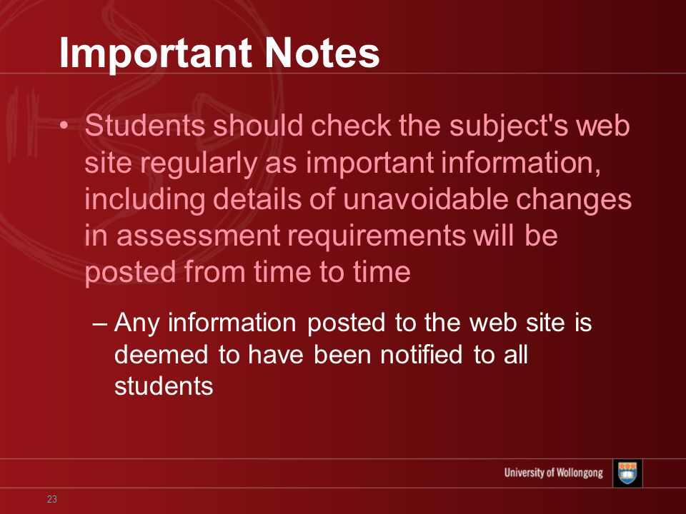 23 Important Notes Students should check the subject s web site regularly as important information, including details of unavoidable changes in assessment requirements will be posted from time to time –Any information posted to the web site is deemed to have been notified to all students
