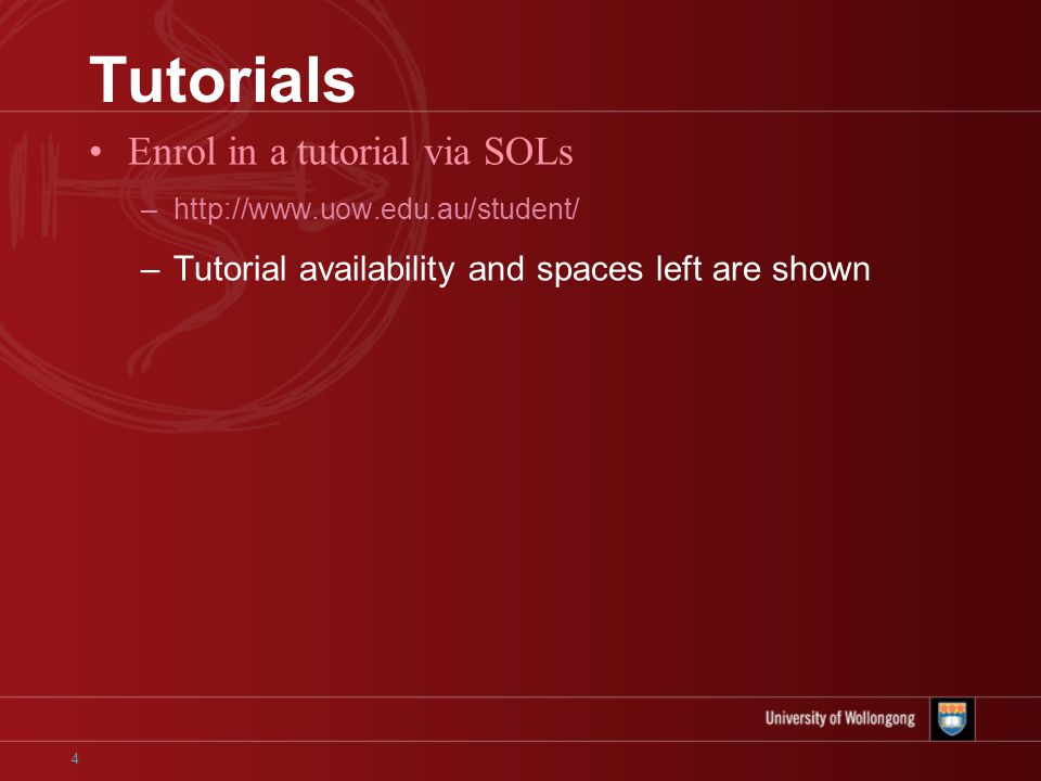 4 Tutorials Enrol in a tutorial via SOLs –http://www.uow.edu.au/student/ –Tutorial availability and spaces left are shown