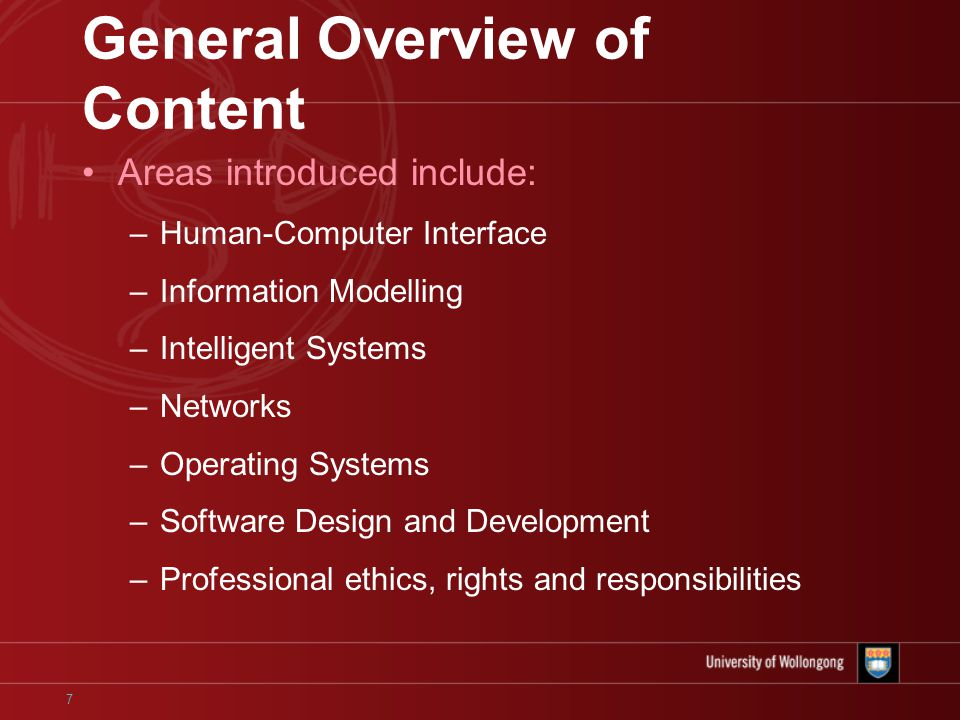 7 General Overview of Content Areas introduced include: –Human-Computer Interface –Information Modelling –Intelligent Systems –Networks –Operating Systems –Software Design and Development –Professional ethics, rights and responsibilities