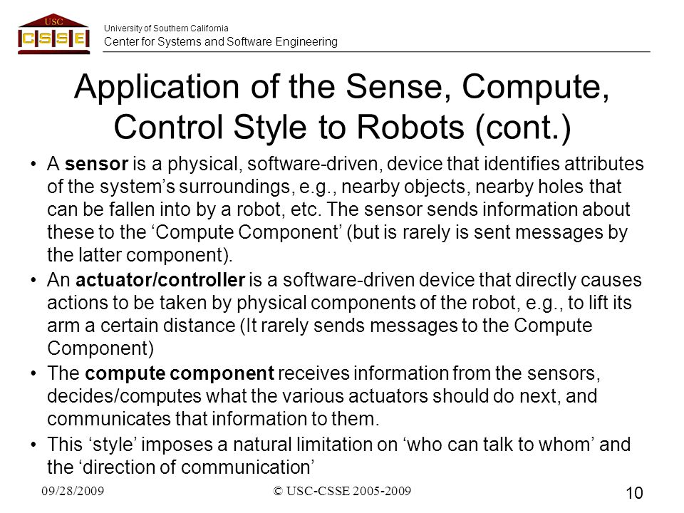 University of Southern California Center for Systems and Software Engineering Application of the Sense, Compute, Control Style to Robots (cont.) A sensor is a physical, software-driven, device that identifies attributes of the system's surroundings, e.g., nearby objects, nearby holes that can be fallen into by a robot, etc.