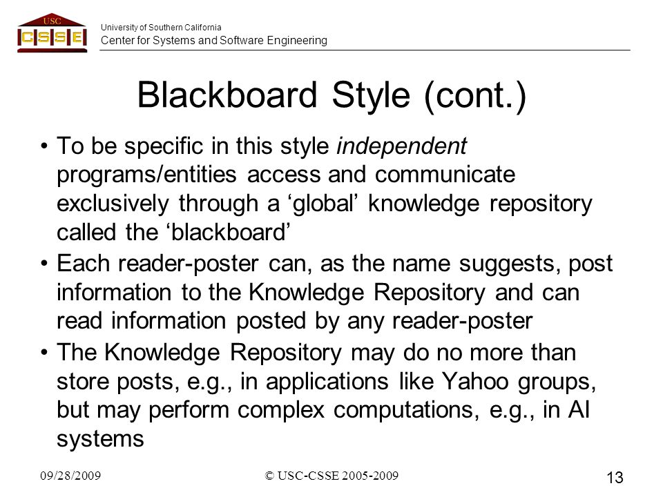 University of Southern California Center for Systems and Software Engineering Blackboard Style (cont.) To be specific in this style independent programs/entities access and communicate exclusively through a 'global' knowledge repository called the 'blackboard' Each reader-poster can, as the name suggests, post information to the Knowledge Repository and can read information posted by any reader-poster The Knowledge Repository may do no more than store posts, e.g., in applications like Yahoo groups, but may perform complex computations, e.g., in AI systems 09/28/2009 13 © USC-CSSE 2005-2009