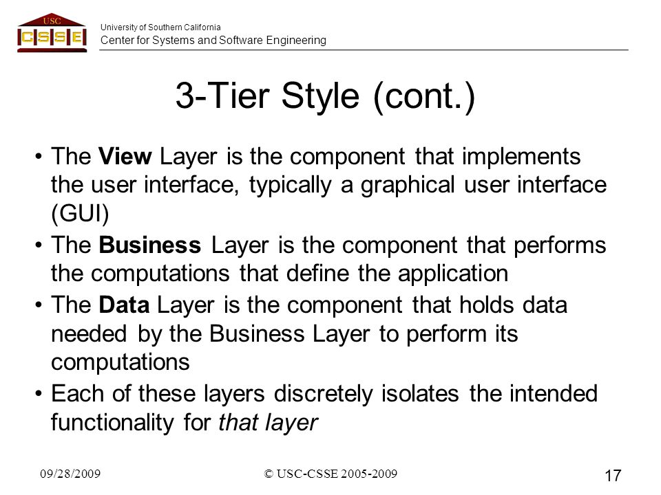 University of Southern California Center for Systems and Software Engineering 3-Tier Style (cont.) The View Layer is the component that implements the user interface, typically a graphical user interface (GUI) The Business Layer is the component that performs the computations that define the application The Data Layer is the component that holds data needed by the Business Layer to perform its computations Each of these layers discretely isolates the intended functionality for that layer 09/28/2009 17 © USC-CSSE 2005-2009