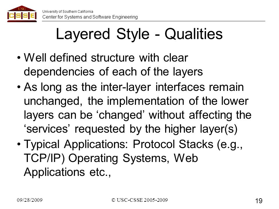 University of Southern California Center for Systems and Software Engineering Layered Style - Qualities Well defined structure with clear dependencies of each of the layers As long as the inter-layer interfaces remain unchanged, the implementation of the lower layers can be 'changed' without affecting the 'services' requested by the higher layer(s) Typical Applications: Protocol Stacks (e.g., TCP/IP) Operating Systems, Web Applications etc., 09/28/2009© USC-CSSE 2005-2009 19