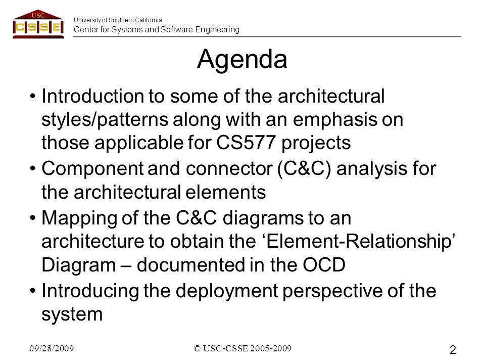 University of Southern California Center for Systems and Software Engineering Agenda Introduction to some of the architectural styles/patterns along with an emphasis on those applicable for CS577 projects Component and connector (C&C) analysis for the architectural elements Mapping of the C&C diagrams to an architecture to obtain the 'Element-Relationship' Diagram – documented in the OCD Introducing the deployment perspective of the system 09/28/2009© USC-CSSE 2005-2009 2