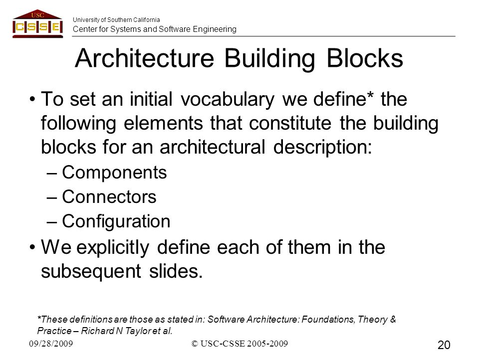 University of Southern California Center for Systems and Software Engineering Architecture Building Blocks To set an initial vocabulary we define* the following elements that constitute the building blocks for an architectural description: –Components –Connectors –Configuration We explicitly define each of them in the subsequent slides.