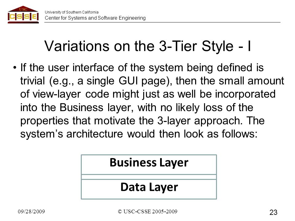 University of Southern California Center for Systems and Software Engineering Variations on the 3-Tier Style - I If the user interface of the system being defined is trivial (e.g., a single GUI page), then the small amount of view-layer code might just as well be incorporated into the Business layer, with no likely loss of the properties that motivate the 3-layer approach.