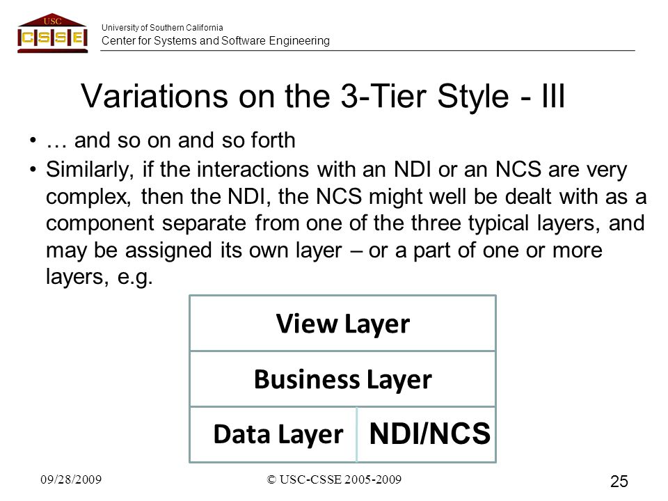 University of Southern California Center for Systems and Software Engineering Variations on the 3-Tier Style - III … and so on and so forth Similarly, if the interactions with an NDI or an NCS are very complex, then the NDI, the NCS might well be dealt with as a component separate from one of the three typical layers, and may be assigned its own layer – or a part of one or more layers, e.g.