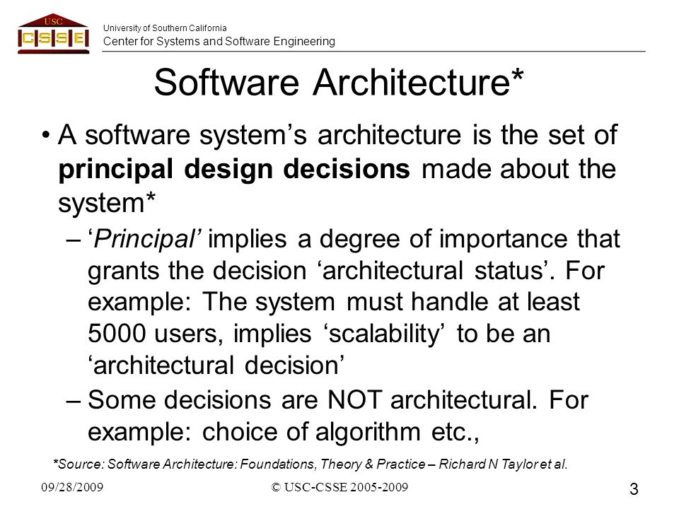 University of Southern California Center for Systems and Software Engineering Software Architecture* A software system's architecture is the set of principal design decisions made about the system* –'Principal' implies a degree of importance that grants the decision 'architectural status'.