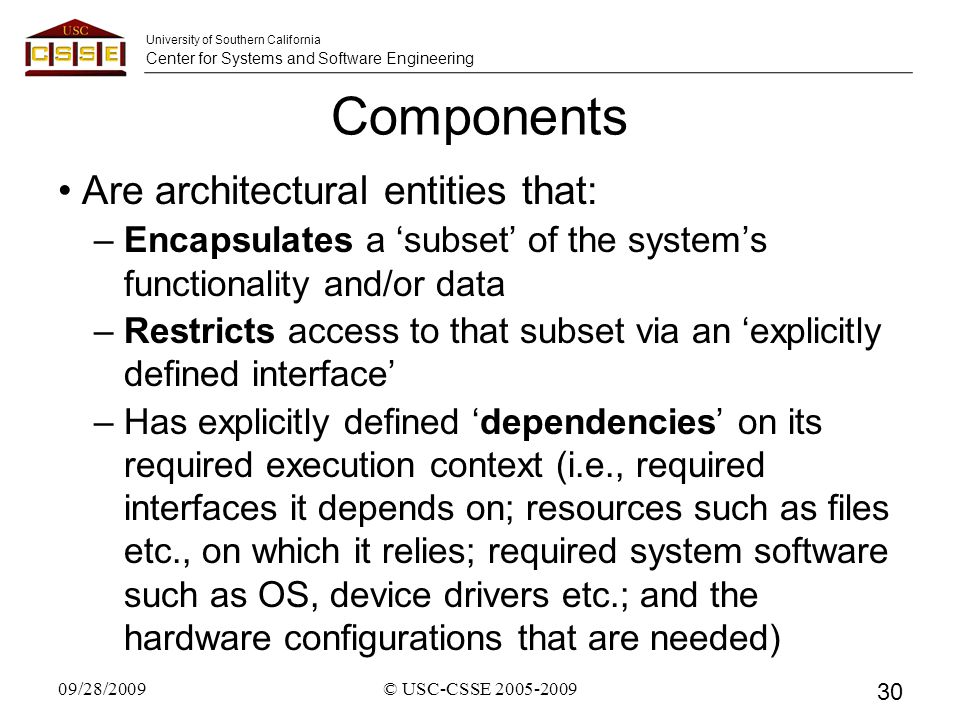 University of Southern California Center for Systems and Software Engineering Components Are architectural entities that: –Encapsulates a 'subset' of the system's functionality and/or data –Restricts access to that subset via an 'explicitly defined interface' –Has explicitly defined 'dependencies' on its required execution context (i.e., required interfaces it depends on; resources such as files etc., on which it relies; required system software such as OS, device drivers etc.; and the hardware configurations that are needed) 09/28/2009© USC-CSSE 2005-2009 30