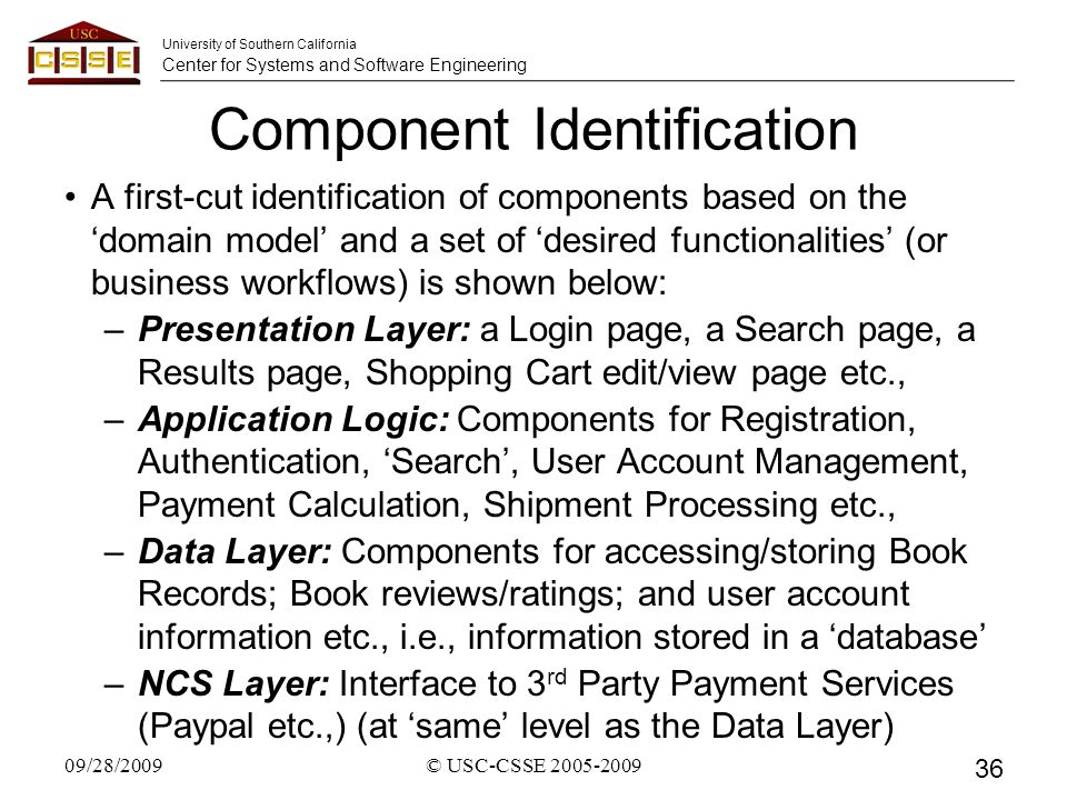 University of Southern California Center for Systems and Software Engineering Component Identification A first-cut identification of components based on the 'domain model' and a set of 'desired functionalities' (or business workflows) is shown below: –Presentation Layer: a Login page, a Search page, a Results page, Shopping Cart edit/view page etc., –Application Logic: Components for Registration, Authentication, 'Search', User Account Management, Payment Calculation, Shipment Processing etc., –Data Layer: Components for accessing/storing Book Records; Book reviews/ratings; and user account information etc., i.e., information stored in a 'database' –NCS Layer: Interface to 3 rd Party Payment Services (Paypal etc.,) (at 'same' level as the Data Layer) 09/28/2009© USC-CSSE 2005-2009 36