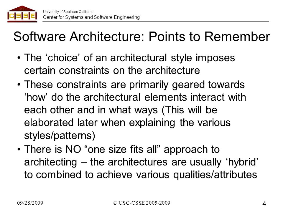 University of Southern California Center for Systems and Software Engineering Software Architecture: Points to Remember The 'choice' of an architectural style imposes certain constraints on the architecture These constraints are primarily geared towards 'how' do the architectural elements interact with each other and in what ways (This will be elaborated later when explaining the various styles/patterns) There is NO one size fits all approach to architecting – the architectures are usually 'hybrid' to combined to achieve various qualities/attributes 09/28/2009© USC-CSSE 2005-2009 4