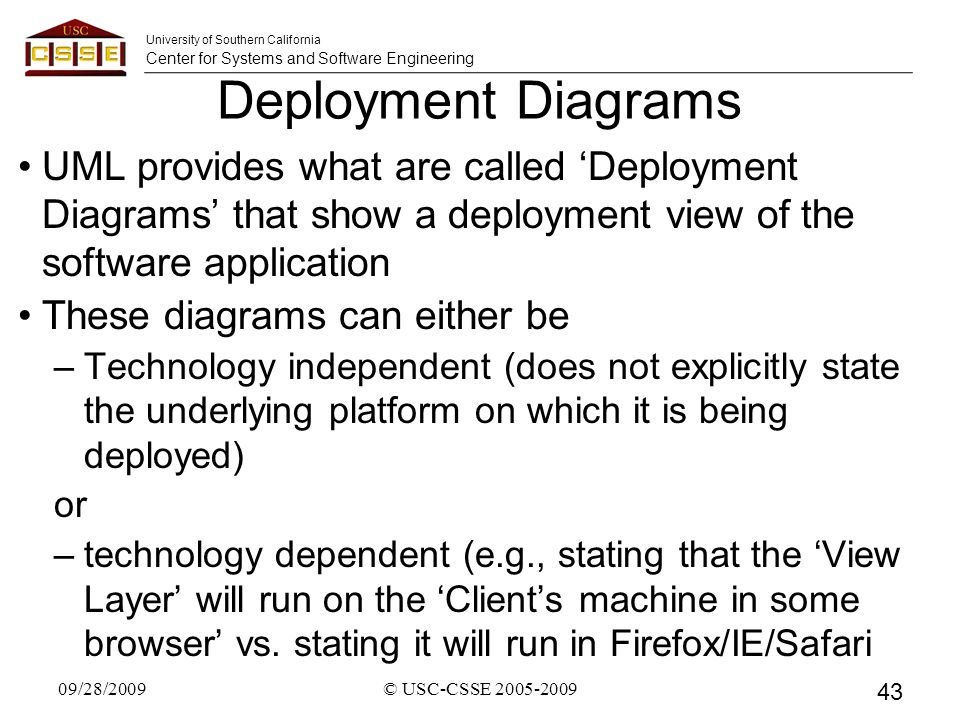 University of Southern California Center for Systems and Software Engineering Deployment Diagrams UML provides what are called 'Deployment Diagrams' that show a deployment view of the software application These diagrams can either be –Technology independent (does not explicitly state the underlying platform on which it is being deployed) or –technology dependent (e.g., stating that the 'View Layer' will run on the 'Client's machine in some browser' vs.