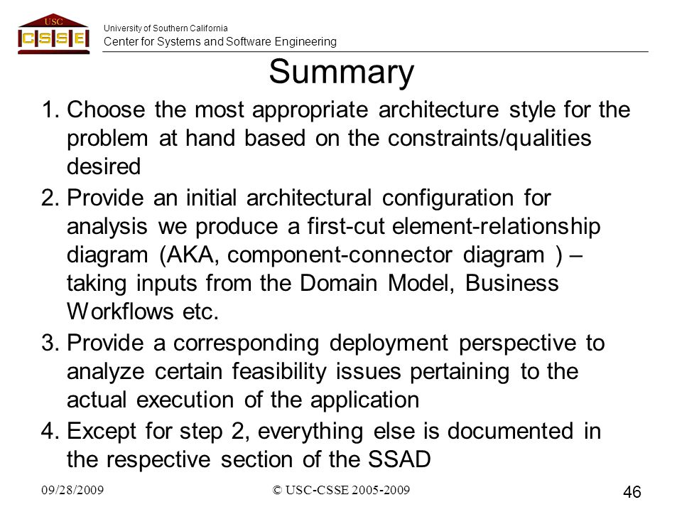 University of Southern California Center for Systems and Software Engineering Summary 1.Choose the most appropriate architecture style for the problem at hand based on the constraints/qualities desired 2.Provide an initial architectural configuration for analysis we produce a first-cut element-relationship diagram (AKA, component-connector diagram ) – taking inputs from the Domain Model, Business Workflows etc.