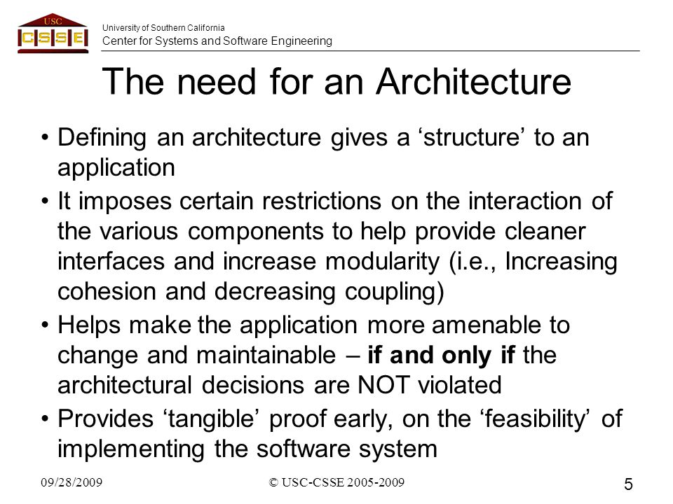 University of Southern California Center for Systems and Software Engineering The need for an Architecture Defining an architecture gives a 'structure' to an application It imposes certain restrictions on the interaction of the various components to help provide cleaner interfaces and increase modularity (i.e., Increasing cohesion and decreasing coupling) Helps make the application more amenable to change and maintainable – if and only if the architectural decisions are NOT violated Provides 'tangible' proof early, on the 'feasibility' of implementing the software system 09/28/2009© USC-CSSE 2005-2009 5