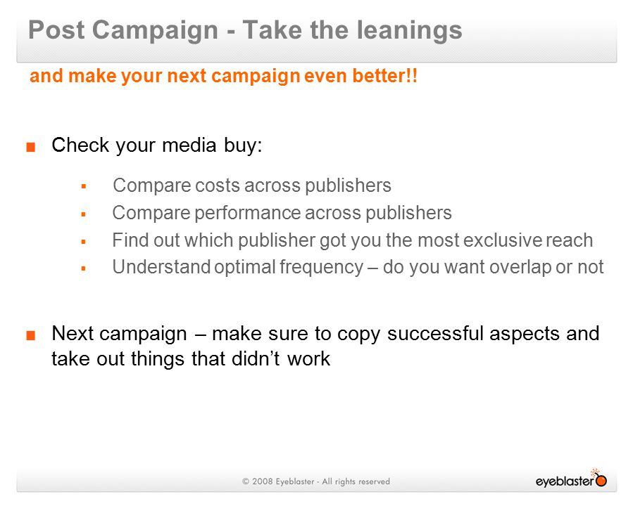 Check your media buy:  Compare costs across publishers  Compare performance across publishers  Find out which publisher got you the most exclusive reach  Understand optimal frequency – do you want overlap or not Next campaign – make sure to copy successful aspects and take out things that didn't work Post Campaign - Take the leanings and make your next campaign even better!!