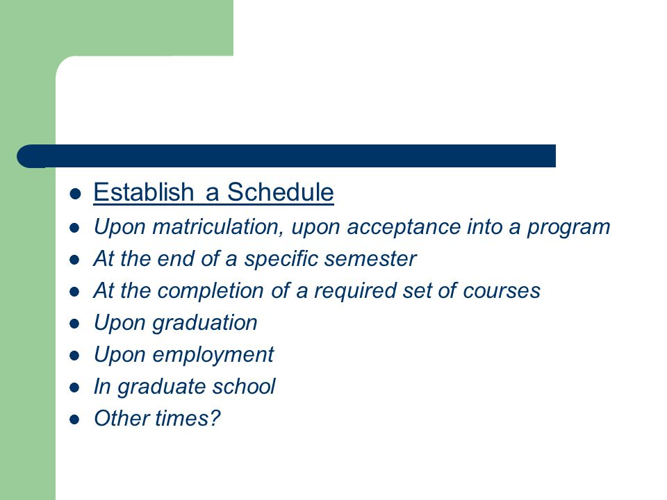 Establish a Schedule Upon matriculation, upon acceptance into a program At the end of a specific semester At the completion of a required set of cours