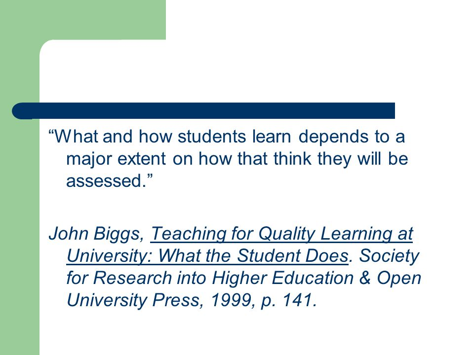 """What and how students learn depends to a major extent on how that think they will be assessed."" John Biggs, Teaching for Quality Learning at Universi"