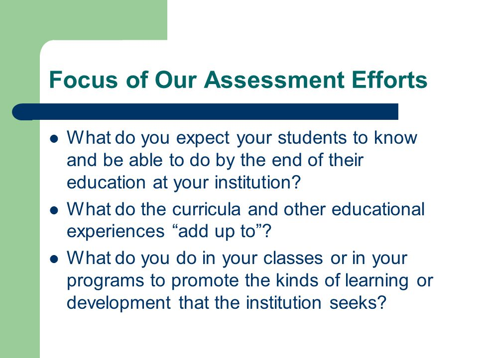 Focus of Our Assessment Efforts What do you expect your students to know and be able to do by the end of their education at your institution? What do