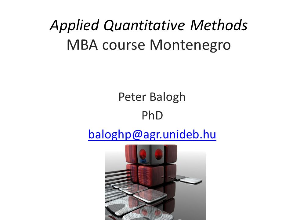 Applied Quantitative Methods MBA course Montenegro Peter Balogh PhD baloghp@agr.unideb.hu