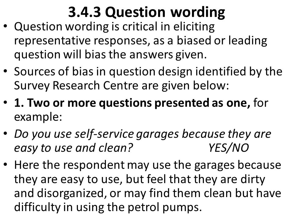 3.4.3 Question wording Question wording is critical in eliciting representative responses, as a biased or leading question will bias the answers given