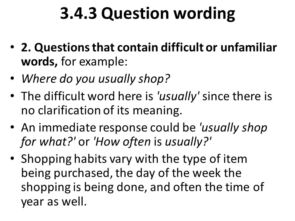 3.4.3 Question wording 2. Questions that contain difficult or unfamiliar words, for example: Where do you usually shop? The difficult word here is 'us